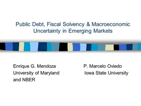 Public Debt, Fiscal Solvency & Macroeconomic Uncertainty in Emerging Markets Enrique G. Mendoza P. Marcelo Oviedo University of Maryland Iowa State University.