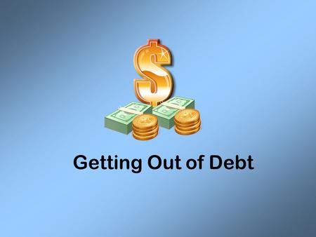 Getting Out of Debt. Diagnosis the Problem Common Causes of Debt: –Emotional Spending: spending money to feel good, powerful, or to show group identity.