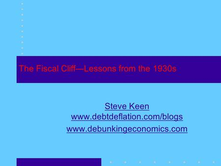 The Fiscal Cliff—Lessons from the 1930s Steve Keen www.debtdeflation.com/blogs www.debunkingeconomics.com.