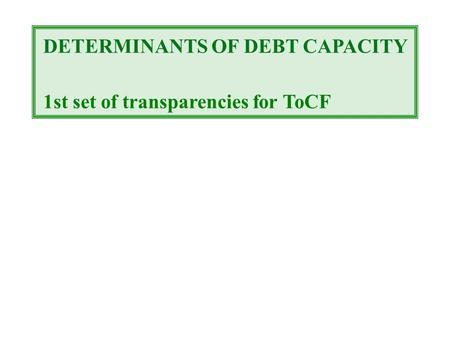 DETERMINANTS OF DEBT CAPACITY 1st set of transparencies for ToCF.