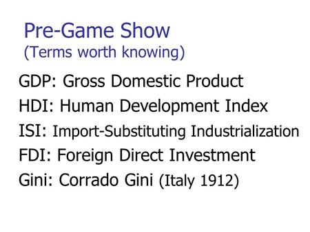 Pre-Game Show (Terms worth knowing) GDP: Gross Domestic Product HDI: Human Development Index ISI: Import-Substituting Industrialization FDI: Foreign Direct.