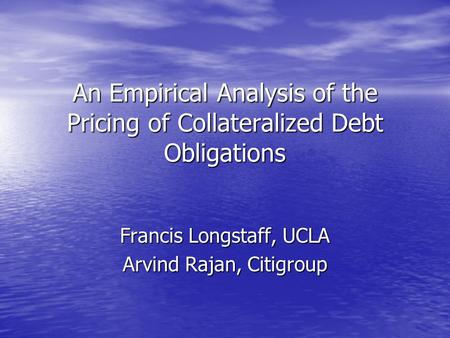 An Empirical Analysis of the Pricing of Collateralized Debt Obligations Francis Longstaff, UCLA Arvind Rajan, Citigroup.