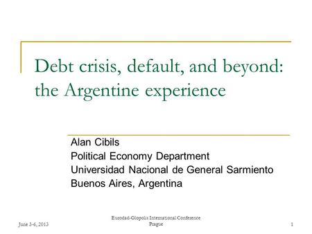 June 3-6, 2013 Eurodad-Glopolis International Conference Prague1 Debt crisis, default, and beyond: the Argentine experience Alan Cibils Political Economy.
