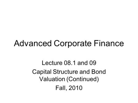 Advanced Corporate Finance Lecture 08.1 and 09 Capital Structure and Bond Valuation (Continued) Fall, 2010.