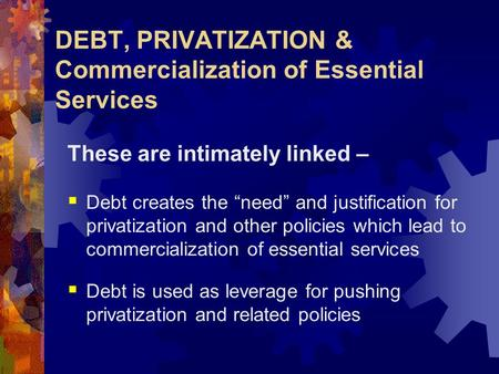 "DEBT, PRIVATIZATION & Commercialization of Essential Services These are intimately linked –  Debt creates the ""need"" and justification for privatization."