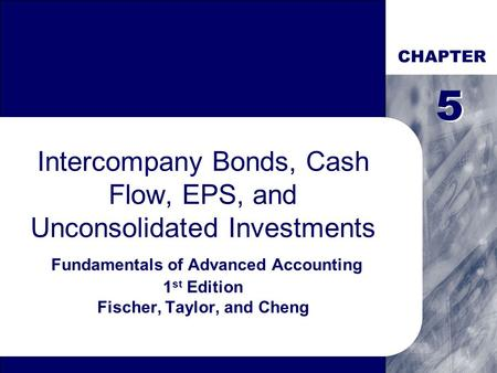CHAPTER 5 5 Intercompany Bonds, Cash Flow, EPS, and Unconsolidated Investments Fundamentals of Advanced Accounting 1st Edition Fischer, Taylor, and Cheng.