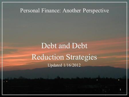 1 Personal Finance: Another Perspective Debt and Debt Reduction Strategies Updated 1/16/2012.