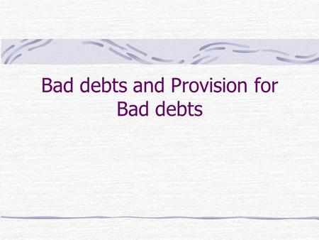 Bad debts and Provision for Bad debts. Bad Debts When the firm finds that it is impossible to collect a debt, that debt should be written off as a bad.