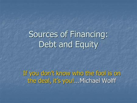 Sources of Financing: Debt and Equity If you don't know who the fool is on the deal, it's you!...Michael Wolff.