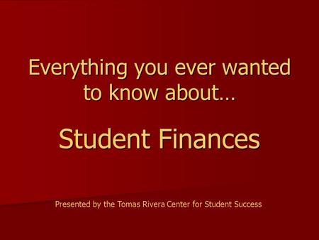 Everything you ever wanted to know about… Student Finances Presented by the Tomas Rivera Center for Student Success.