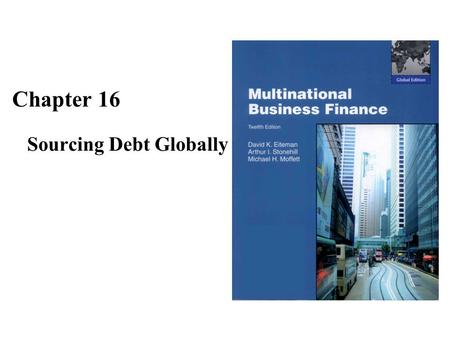 Chapter 16 Sourcing Debt Globally. The Goals of Chapter 16 This chapter discusses the optimal capital structures for MNEs In addition to the traditional.