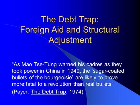 "The Debt Trap: Foreign Aid and Structural Adjustment ""As Mao Tse-Tung warned his cadres as they took power in China in 1949, the 'sugar-coated bullets."