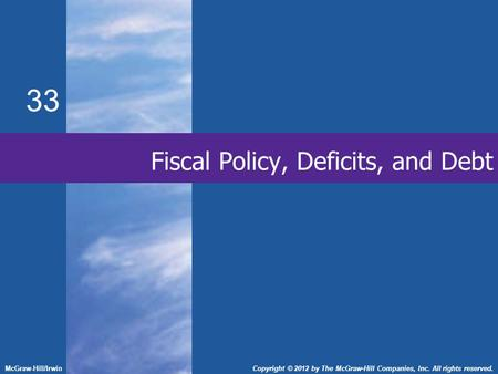 Fiscal Policy, Deficits, and Debt 33 McGraw-Hill/IrwinCopyright © 2012 by The McGraw-Hill Companies, Inc. All rights reserved.