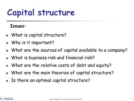 Kevin Campbell, University of Stirling, October 2006 1 Capital structure Issues: What is capital structure? Why is it important? What are the sources of.