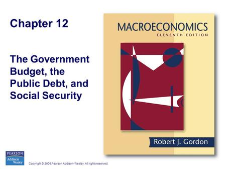 Copyright © 2009 Pearson Addison-Wesley. All rights reserved. Chapter 12 The Government Budget, the Public Debt, and Social Security.