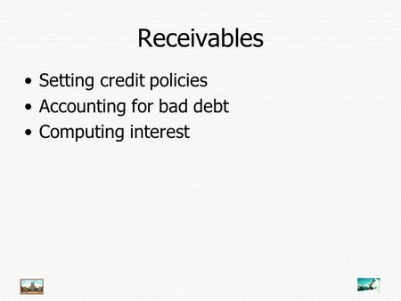 Receivables Setting credit policies Accounting for bad debt Computing interest.