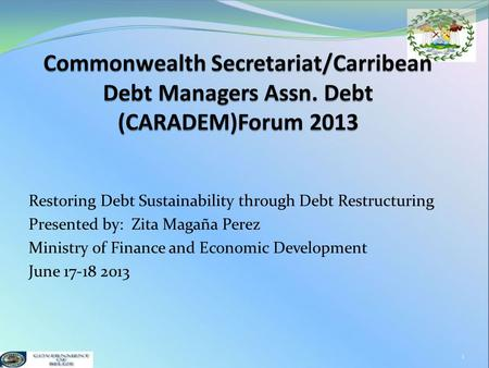 Restoring Debt Sustainability through Debt Restructuring Presented by: Zita Magaña Perez Ministry of Finance and Economic Development June 17-18 2013 1.