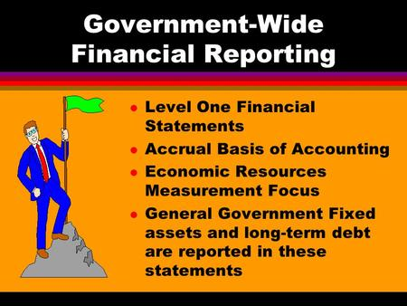 Government-Wide Financial Reporting l Level One Financial Statements l Accrual Basis of Accounting l Economic Resources Measurement Focus l General Government.