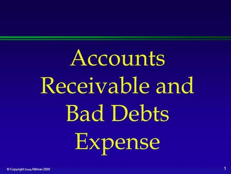 1 © Copyright Doug Hillman 2000 Accounts Receivable and Bad Debts Expense.