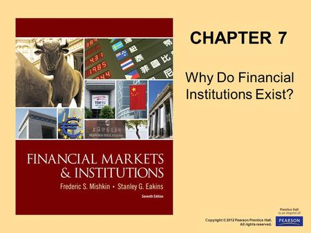 Copyright © 2012 Pearson Prentice Hall. All rights reserved. CHAPTER 7 Why Do Financial Institutions Exist?