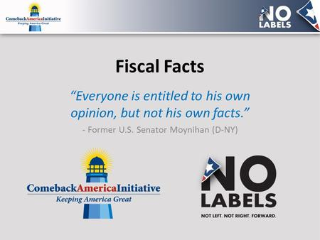 "Fiscal Facts ""Everyone is entitled to his own opinion, but not his own facts."" - Former U.S. Senator Moynihan (D-NY)"