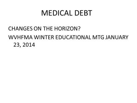 MEDICAL DEBT CHANGES ON THE HORIZON? WVHFMA WINTER EDUCATIONAL MTG JANUARY 23, 2014.