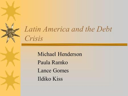 Latin America and the Debt Crisis Michael Henderson Paula Ramko Lance Gomes Ildiko Kiss.