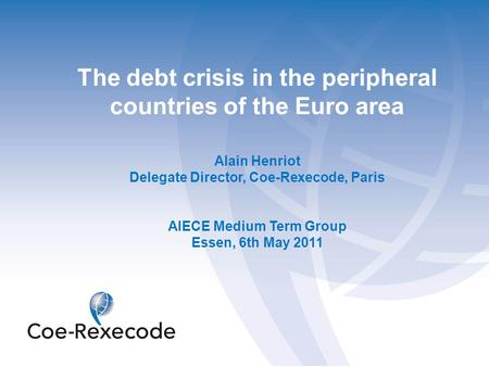 The debt crisis in the peripheral countries of the Euro area Alain Henriot Delegate Director, Coe-Rexecode, Paris AIECE Medium Term Group Essen, 6th May.