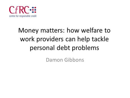 Money matters: how welfare to work providers can help tackle personal debt problems Damon Gibbons.
