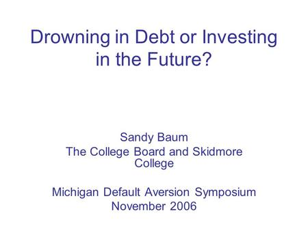 Drowning in Debt or Investing in the Future? Sandy Baum The College Board and Skidmore College Michigan Default Aversion Symposium November 2006.