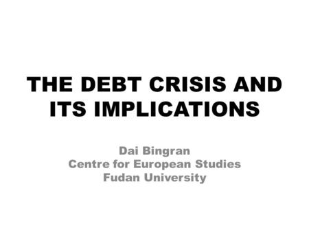 THE DEBT CRISIS AND ITS IMPLICATIONS Dai Bingran Centre for European Studies Fudan University.
