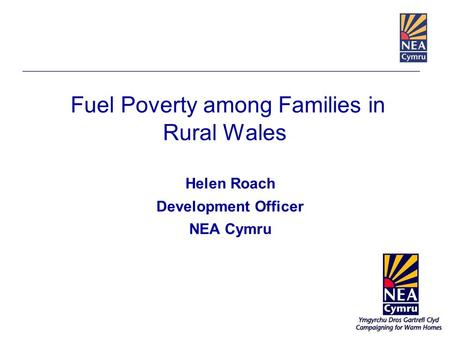 Fuel Poverty among Families in Rural Wales Helen Roach Development Officer NEA Cymru.