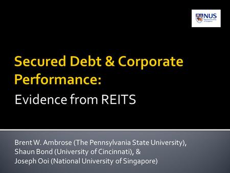 Evidence from REITS Brent W. Ambrose (The Pennsylvania State University), Shaun Bond (University of Cincinnati), & Joseph Ooi (National University of Singapore)