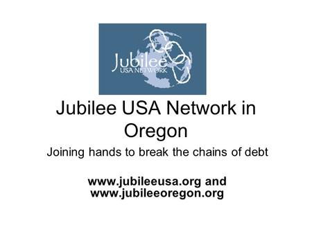 Jubilee USA Network in Oregon Joining hands to break the chains of debt www.jubileeusa.org and www.jubileeoregon.org.