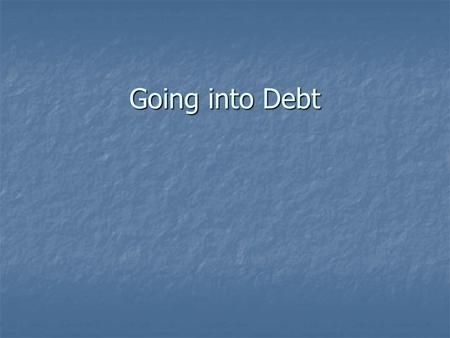Going into Debt. Americans and Credit What is credit? What is credit? Receiving funds directly or indirectly, to buy goods and services w/ promise to.