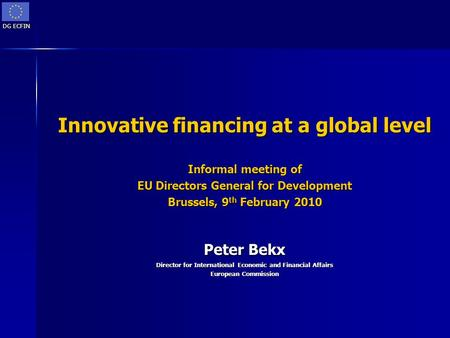 DG ECFIN Innovative financing at a global level Informal meeting of EU Directors General for Development Brussels, 9 th February 2010 Peter Bekx Director.