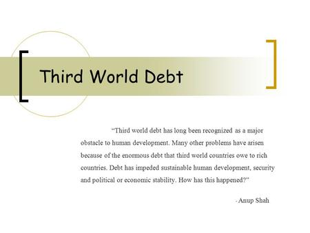 "Third World Debt ""Third world debt has long been recognized as a major obstacle to human development. Many other problems have arisen because of the enormous."