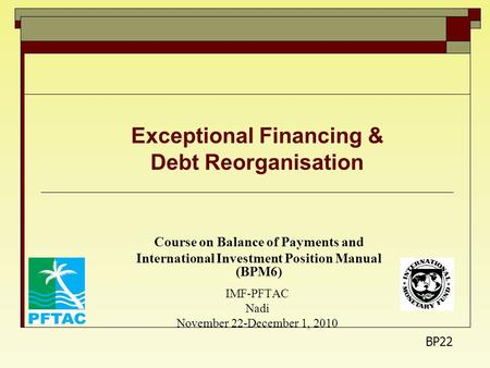 Exceptional Financing & Debt Reorganisation Course on Balance of Payments and International Investment Position Manual (BPM6) IMF-PFTAC Nadi November 22-December.