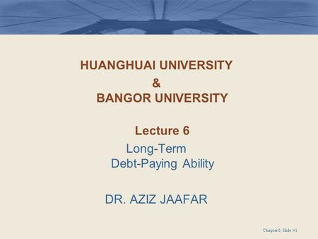 HUANGHUAI UNIVERSITY & BANGOR UNIVERSITY Lecture 6 Long-Term Debt-Paying Ability DR. AZIZ JAAFAR Chapter 6, Slide #1.