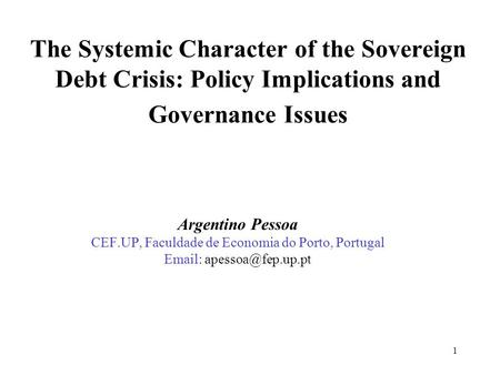 1 The Systemic Character of the Sovereign Debt Crisis: Policy Implications and Governance Issues Argentino Pessoa CEF.UP, Faculdade de Economia do Porto,