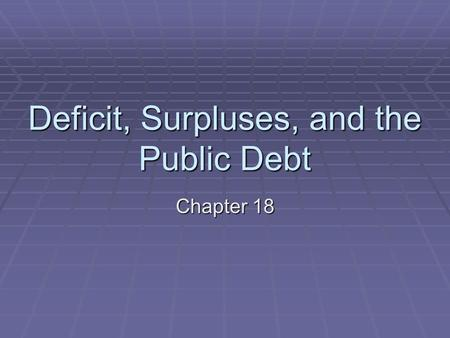 Deficit, Surpluses, and the Public Debt Chapter 18.