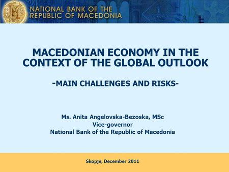 MACEDONIAN ECONOMY IN THE CONTEXT OF THE GLOBAL OUTLOOK - MAIN CHALLENGES AND RISKS- Ms. Anita Angelovska-Bezoska, MSc Vice-governor National Bank of the.
