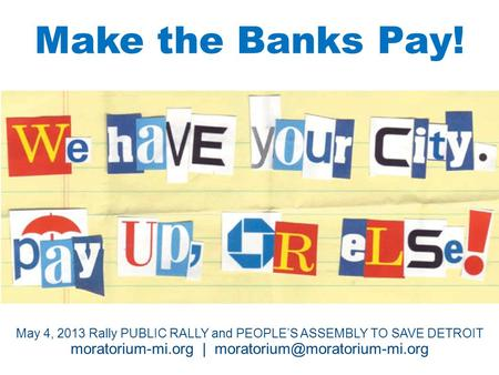 Make the Banks Pay! TT May 4, 2013 Rally PUBLIC RALLY and PEOPLE'S ASSEMBLY TO SAVE DETROIT moratorium-mi.org |