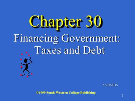 1 Chapter 30 Financing Government: Taxes and Debt 5/20/2015 © ©1999 South-Western College Publishing.