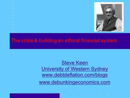 The crisis & building an ethical financial system Steve Keen University of Western Sydney www.debtdeflation.com/blogs www.debunkingeconomics.com.