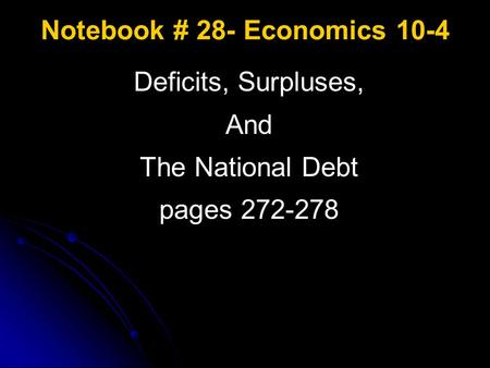 Notebook # 28- Economics 10-4 Deficits, Surpluses, And The National Debt pages 272-278.