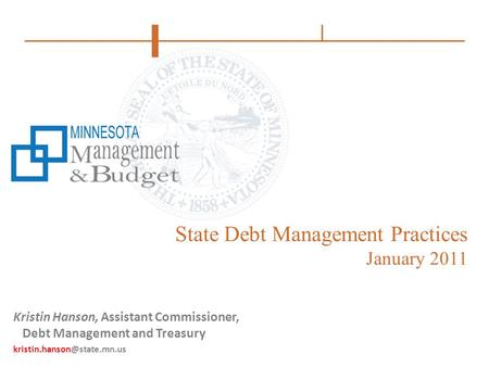State Debt Management Practices January 2011 Kristin Hanson, Assistant Commissioner, Debt Management and Treasury