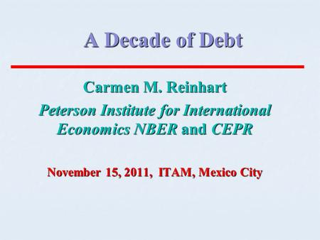 A Decade of Debt Carmen M. Reinhart Peterson Institute for International Economics NBER and CEPR November 15, 2011, ITAM, Mexico City.