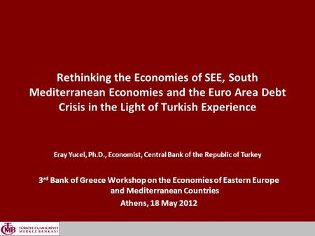 1 Rethinking the Economies of SEE, South Mediterranean Economies and the Euro Area Debt Crisis in the Light of Turkish Experience 3 rd Bank of Greece Workshop.