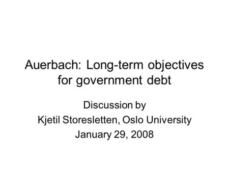 Auerbach: Long-term objectives for government debt Discussion by Kjetil Storesletten, Oslo University January 29, 2008.